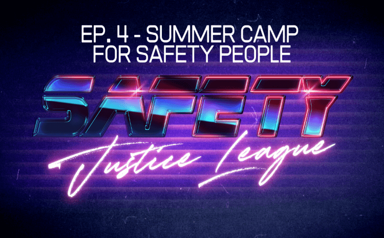 Safety Justice League Podcast - Episode 4: Summer Camp For Safety People (R2S2020)