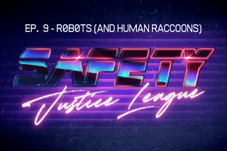 Safety Justice League Podcast - Episode 9: r0b0ts (and human racoons)