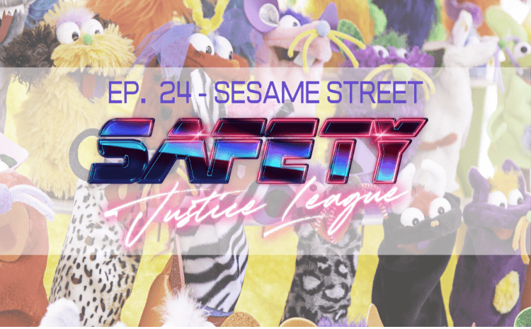 Safety Justice League Podcast - Episode 24: OOO Sesame Street
