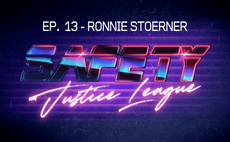 Safety Justice League Podcast - Episode 13: SJL Presents Ronnie Stoerner