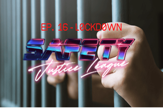 Safety Justice League Podcast - 16: L0ckd0wn
